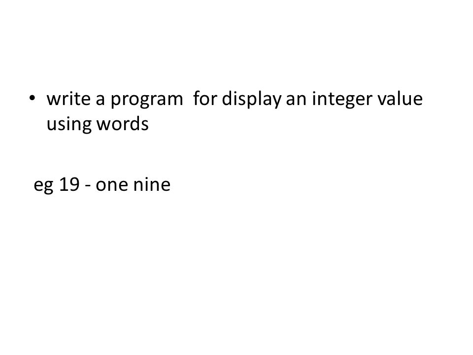 write a program for display an integer value using words eg 19 - one nine