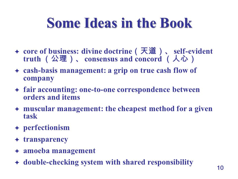 10 Some Ideas in the Book  core of business: divine doctrine (天道)、 self-evident truth (公理)、 consensus and concord (人心)  cash-basis management: a grip on true cash flow of company  fair accounting: one-to-one correspondence between orders and items  muscular management: the cheapest method for a given task  perfectionism  transparency  amoeba management  double-checking system with shared responsibility