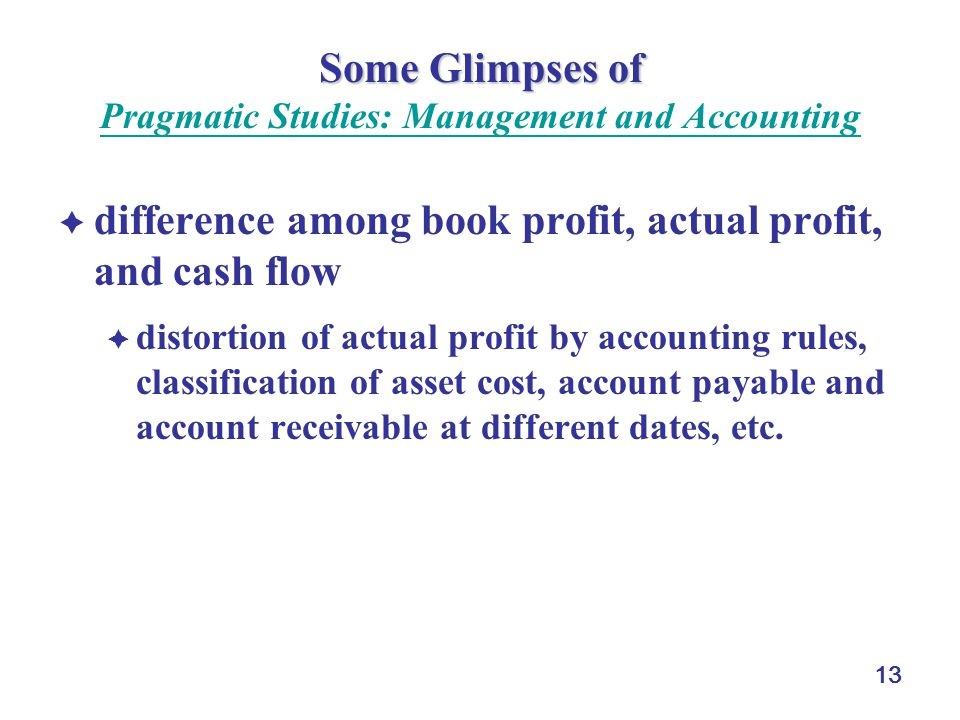 13 Some Glimpses of Some Glimpses of Pragmatic Studies: Management and Accounting Pragmatic Studies: Management and Accounting  difference among book profit, actual profit, and cash flow  distortion of actual profit by accounting rules, classification of asset cost, account payable and account receivable at different dates, etc.