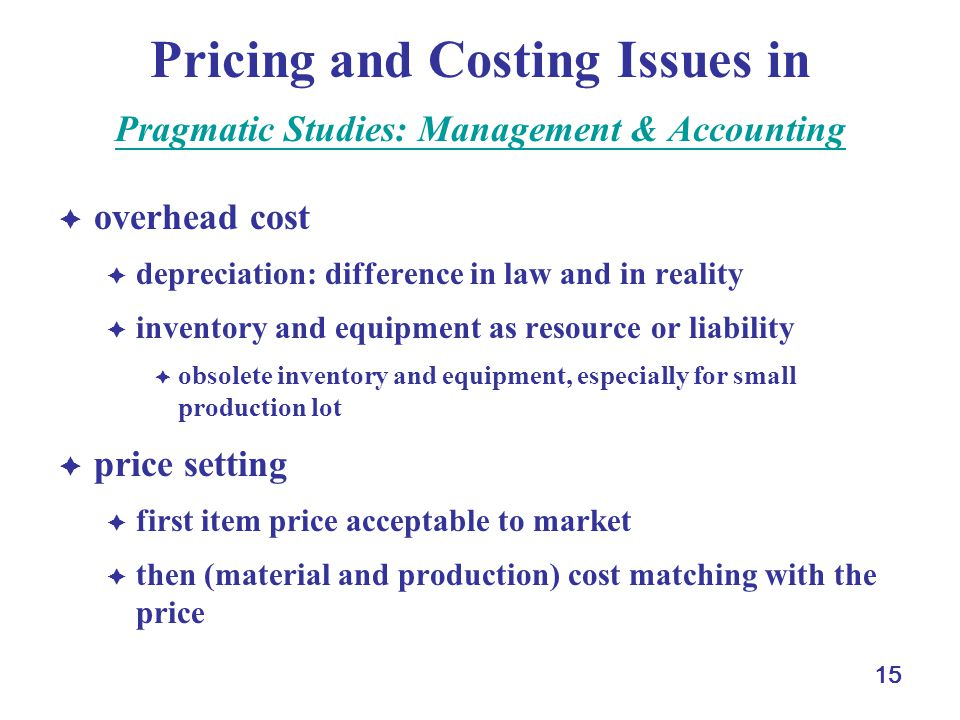 15 Pricing and Costing Issues in Pragmatic Studies: Management & Accounting Pragmatic Studies: Management & Accounting  overhead cost  depreciation: difference in law and in reality  inventory and equipment as resource or liability  obsolete inventory and equipment, especially for small production lot  price setting  first item price acceptable to market  then (material and production) cost matching with the price