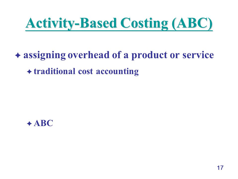 17 Activity-Based Costing (ABC) Activity-Based Costing (ABC)  assigning overhead of a product or service  traditional cost accounting  based on fixed percentage of direct labor, direct material, or both direct labor and material  more overhead for high volume items  ABC  trace the cause and effect of overhead  cost drivers: activities in the overhead for the product or service