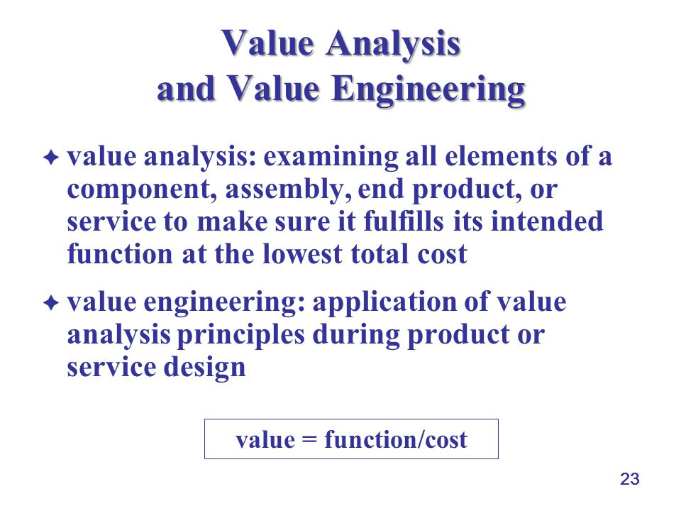 23 Value Analysis and Value Engineering  value analysis: examining all elements of a component, assembly, end product, or service to make sure it fulfills its intended function at the lowest total cost  value engineering: application of value analysis principles during product or service design value = function/cost