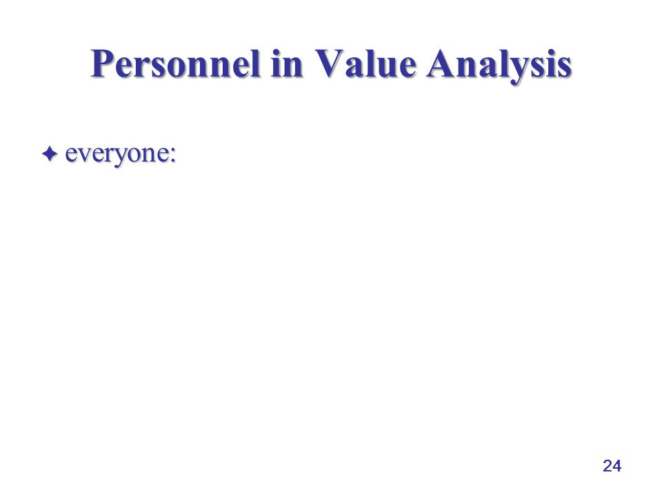 24 Personnel in Value Analysis  everyone: executive management, suppliers, supply management, design engineering, marketing, production, industrial/process, engineering, quality control