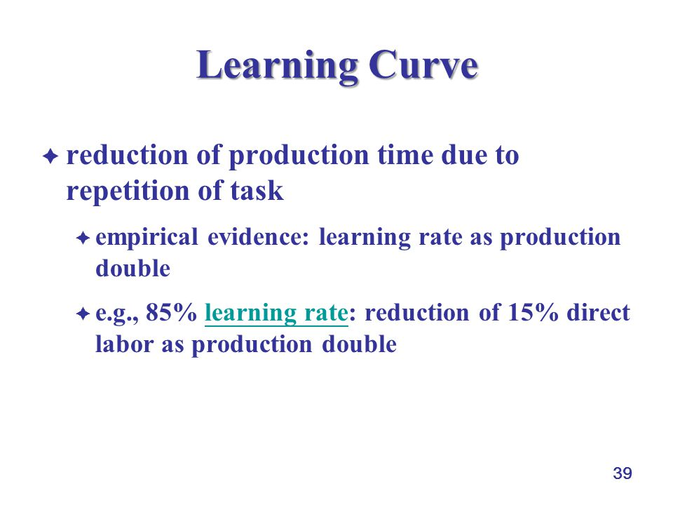 39 Learning Curve  reduction of production time due to repetition of task  empirical evidence: learning rate as production double  e.g., 85% learning rate: reduction of 15% direct labor as production doublelearning rate
