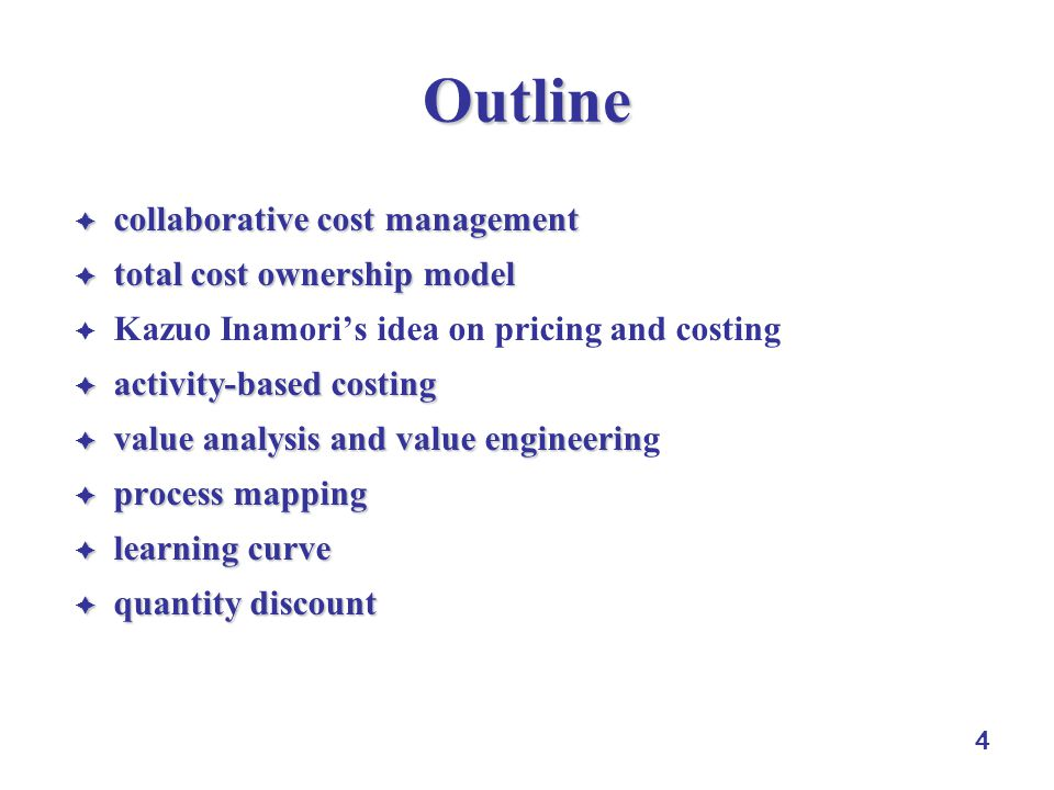 4 Outline  collaborative cost management  total cost ownership model  Kazuo Inamori's idea on pricing and costing  activity-based costing  value analysis and value engineerin  value analysis and value engineering  process mapping  learning curve  quantity discount