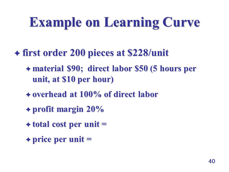 40 Example on Learning Curve  first order 200 pieces at $228/unit  material $90; direct labor $50 (5 hours per unit, at $10 per hour)  overhead at 100% of direct labor  profit margin 20%  total cost per unit = ($90+$50+$50) = $190  price per unit = ($190)(120%) = $228