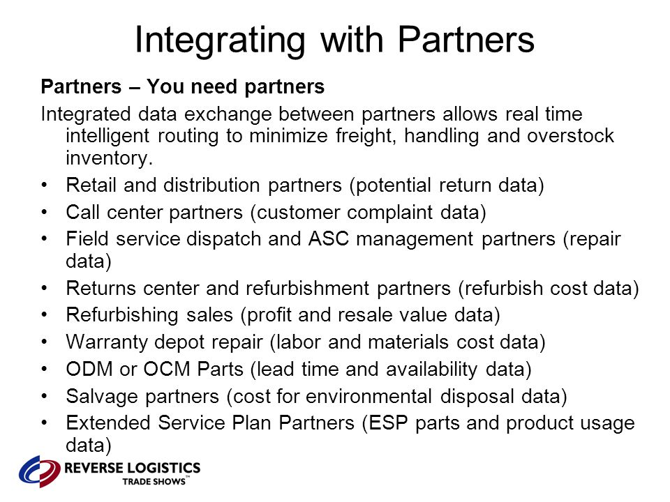 Integrating with Partners Partners – You need partners Integrated data exchange between partners allows real time intelligent routing to minimize freight, handling and overstock inventory.