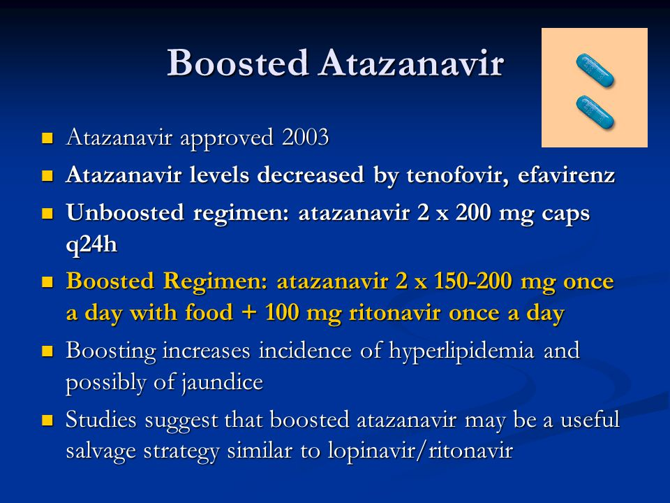 Boosted Atazanavir Atazanavir approved 2003 Atazanavir approved 2003 Atazanavir levels decreased by tenofovir, efavirenz Atazanavir levels decreased by tenofovir, efavirenz Unboosted regimen: atazanavir 2 x 200 mg caps q24h Unboosted regimen: atazanavir 2 x 200 mg caps q24h Boosted Regimen: atazanavir 2 x 150-200 mg once a day with food + 100 mg ritonavir once a day Boosted Regimen: atazanavir 2 x 150-200 mg once a day with food + 100 mg ritonavir once a day Boosting increases incidence of hyperlipidemia and possibly of jaundice Boosting increases incidence of hyperlipidemia and possibly of jaundice Studies suggest that boosted atazanavir may be a useful salvage strategy similar to lopinavir/ritonavir Studies suggest that boosted atazanavir may be a useful salvage strategy similar to lopinavir/ritonavir