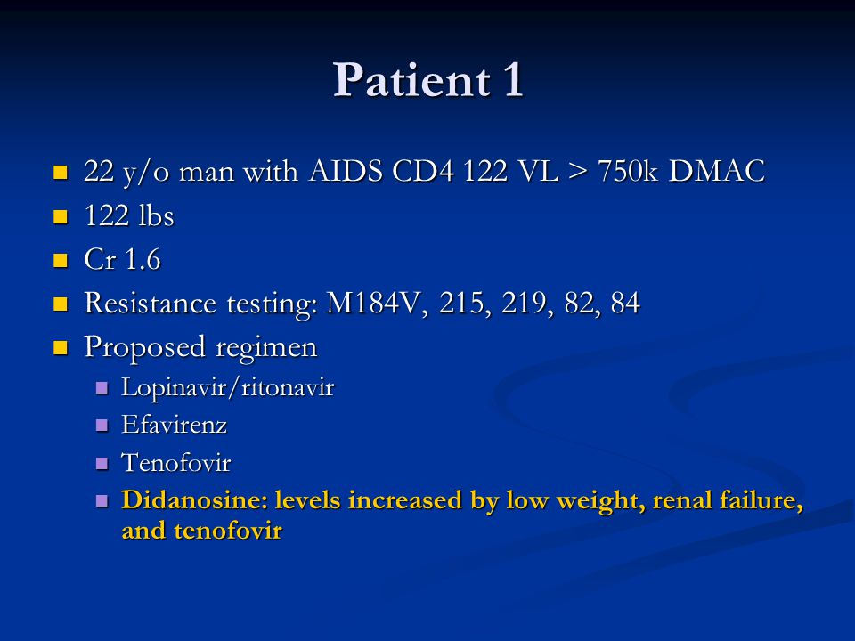 Patient 1 22 y/o man with AIDS CD4 122 VL > 750k DMAC 22 y/o man with AIDS CD4 122 VL > 750k DMAC 122 lbs 122 lbs Cr 1.6 Cr 1.6 Resistance testing: M184V, 215, 219, 82, 84 Resistance testing: M184V, 215, 219, 82, 84 Proposed regimen Proposed regimen Lopinavir/ritonavir Lopinavir/ritonavir Efavirenz Efavirenz Tenofovir Tenofovir Didanosine: levels increased by low weight, renal failure, and tenofovir Didanosine: levels increased by low weight, renal failure, and tenofovir
