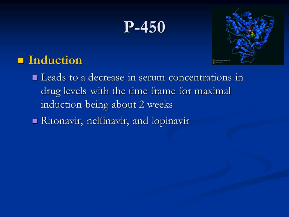 P-450 Induction Induction Leads to a decrease in serum concentrations in drug levels with the time frame for maximal induction being about 2 weeks Leads to a decrease in serum concentrations in drug levels with the time frame for maximal induction being about 2 weeks Ritonavir, nelfinavir, and lopinavir Ritonavir, nelfinavir, and lopinavir