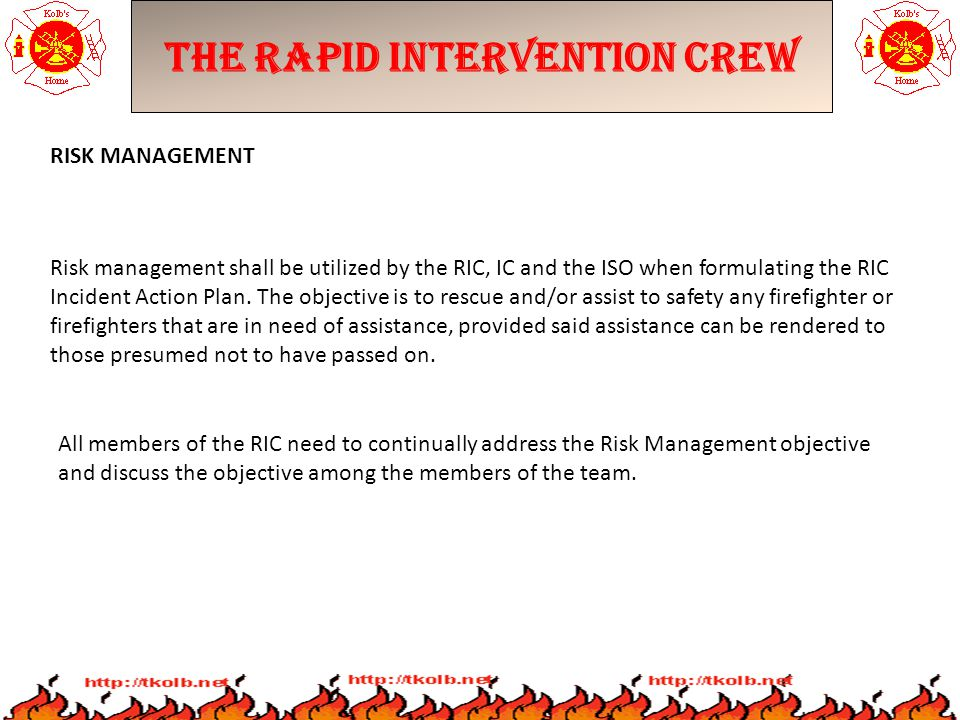 The Rapid Intervention Crew RISK MANAGEMENT Risk management shall be utilized by the RIC, IC and the ISO when formulating the RIC Incident Action Plan.
