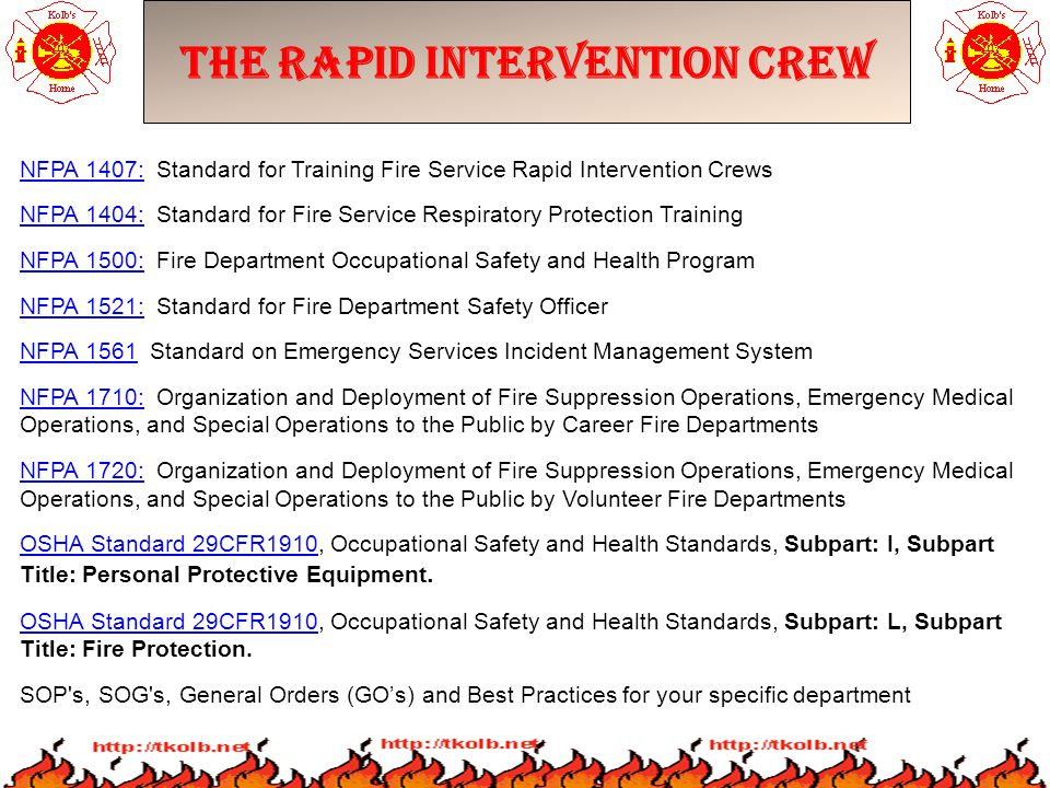 The Rapid Intervention Crew NFPA 1407:NFPA 1407: Standard for Training Fire Service Rapid Intervention Crews NFPA 1404:NFPA 1404: Standard for Fire Service Respiratory Protection Training NFPA 1500:NFPA 1500: Fire Department Occupational Safety and Health Program NFPA 1521:NFPA 1521: Standard for Fire Department Safety Officer NFPA 1561NFPA 1561 Standard on Emergency Services Incident Management System NFPA 1710:NFPA 1710: Organization and Deployment of Fire Suppression Operations, Emergency Medical Operations, and Special Operations to the Public by Career Fire Departments NFPA 1720:NFPA 1720: Organization and Deployment of Fire Suppression Operations, Emergency Medical Operations, and Special Operations to the Public by Volunteer Fire Departments OSHA Standard 29CFR1910OSHA Standard 29CFR1910, Occupational Safety and Health Standards, Subpart: I, Subpart Title: Personal Protective Equipment.