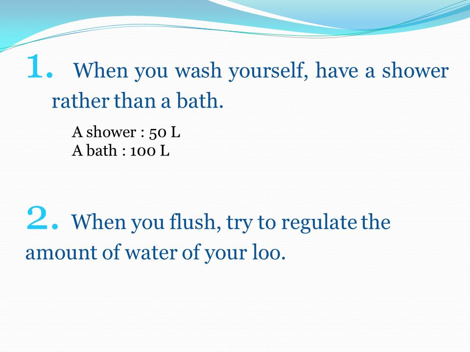 1. When you wash yourself, have a shower rather than a bath.