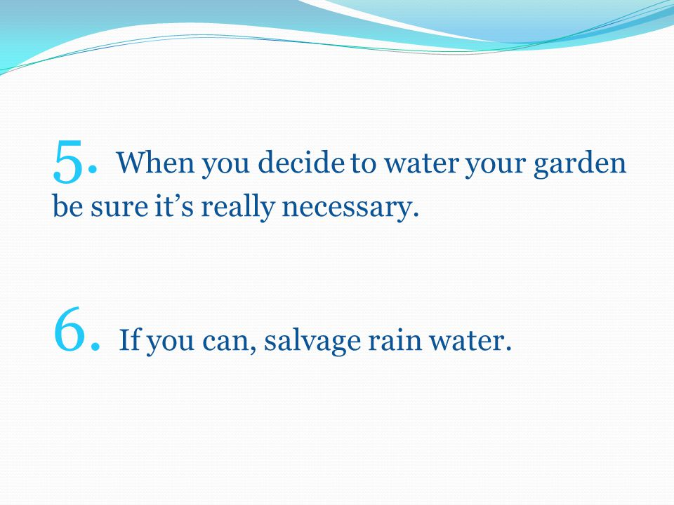 7. Use spare tea or coffee to water your plants. 8. If you have a leak, fix it quickly !!!