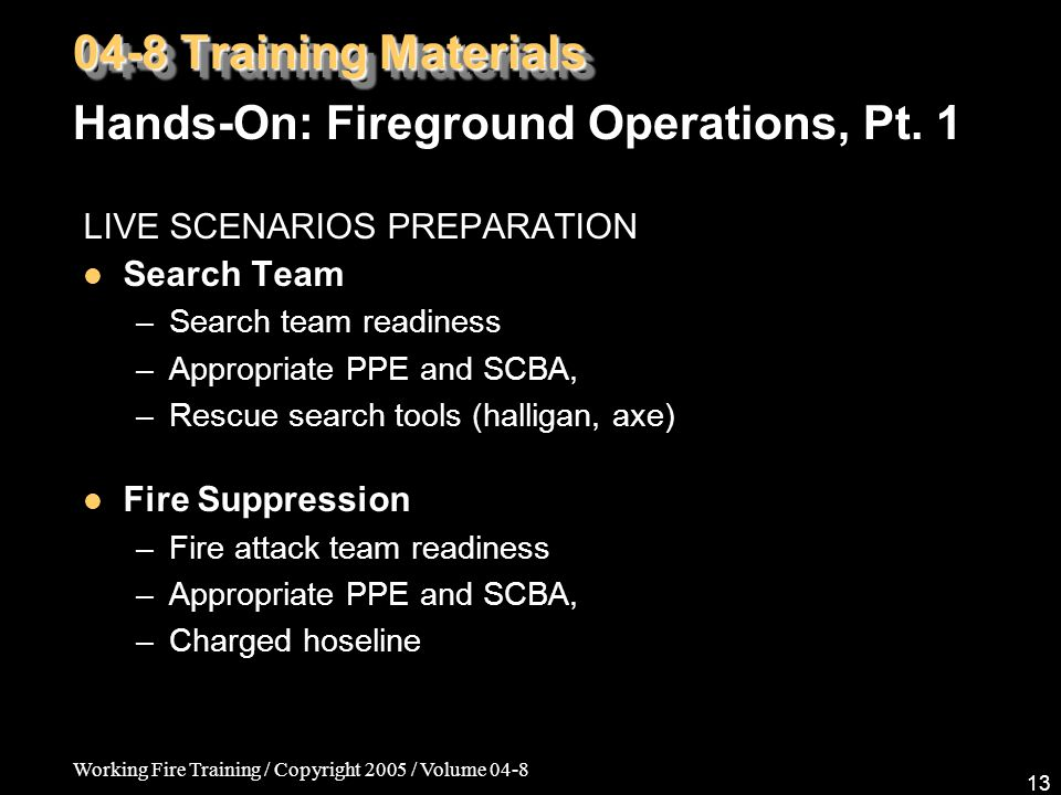 Working Fire Training / Copyright 2005 / Volume 04-8 13 LIVE SCENARIOS PREPARATION Search Team –Search team readiness –Appropriate PPE and SCBA, –Rescue search tools (halligan, axe) Fire Suppression – Fire attack team readiness – Appropriate PPE and SCBA, – Charged hoseline 04-8 Training Materials Hands-On: Fireground Operations, Pt.