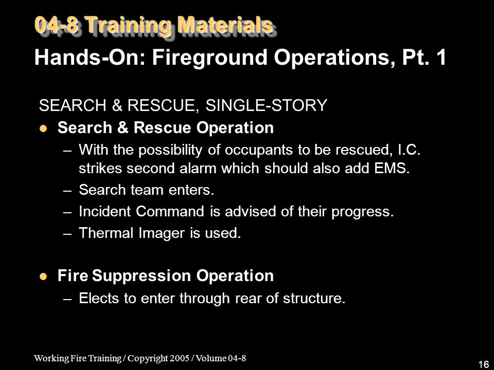 Working Fire Training / Copyright 2005 / Volume 04-8 16 SEARCH & RESCUE, SINGLE-STORY Search & Rescue Operation –With the possibility of occupants to be rescued, I.C.