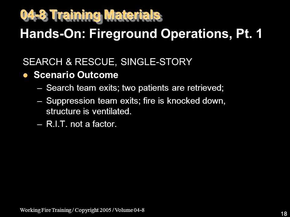 Working Fire Training / Copyright 2005 / Volume 04-8 18 SEARCH & RESCUE, SINGLE-STORY Scenario Outcome –Search team exits; two patients are retrieved; –Suppression team exits; fire is knocked down, structure is ventilated.