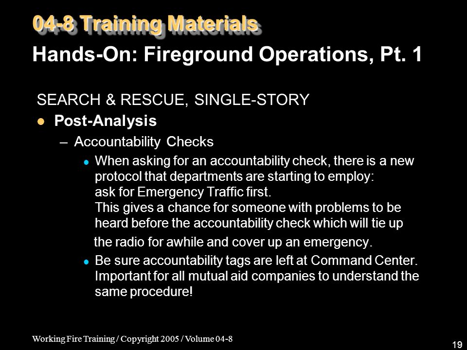 Working Fire Training / Copyright 2005 / Volume 04-8 19 SEARCH & RESCUE, SINGLE-STORY Post-Analysis –Accountability Checks When asking for an accountability check, there is a new protocol that departments are starting to employ: ask for Emergency Traffic first.