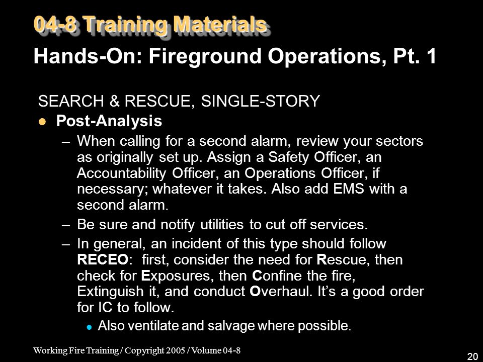 Working Fire Training / Copyright 2005 / Volume 04-8 20 SEARCH & RESCUE, SINGLE-STORY Post-Analysis –When calling for a second alarm, review your sectors as originally set up.
