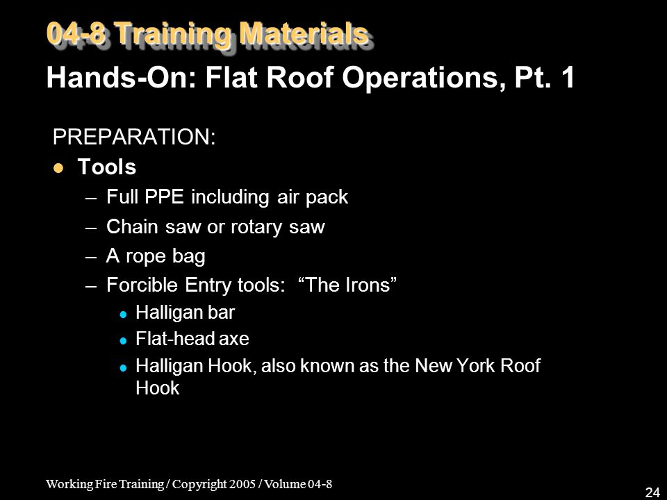 Working Fire Training / Copyright 2005 / Volume 04-8 24 PREPARATION: Tools –Full PPE including air pack –Chain saw or rotary saw –A rope bag –Forcible Entry tools: The Irons Halligan bar Flat-head axe Halligan Hook, also known as the New York Roof Hook 04-8 Training Materials Hands-On: Flat Roof Operations, Pt.