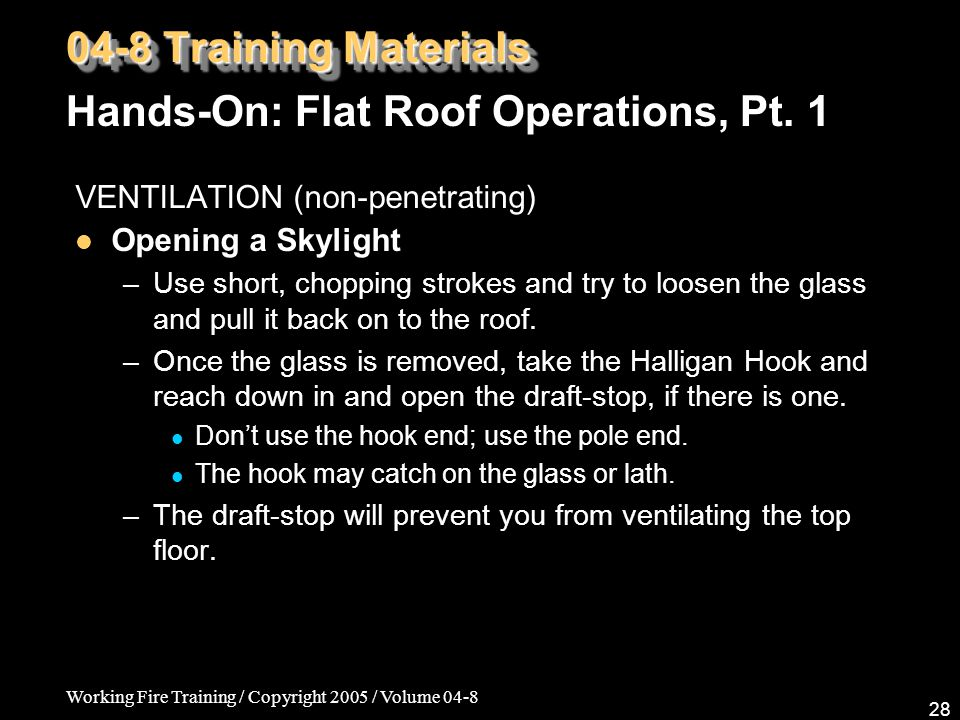 Working Fire Training / Copyright 2005 / Volume 04-8 28 VENTILATION (non-penetrating) Opening a Skylight –Use short, chopping strokes and try to loosen the glass and pull it back on to the roof.