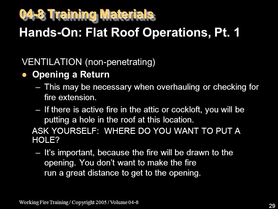 Working Fire Training / Copyright 2005 / Volume 04-8 29 VENTILATION (non-penetrating) Opening a Return –This may be necessary when overhauling or checking for fire extension.