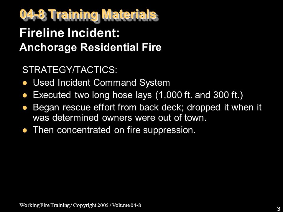 Working Fire Training / Copyright 2005 / Volume 04-8 3 STRATEGY/TACTICS: Used Incident Command System Executed two long hose lays (1,000 ft.