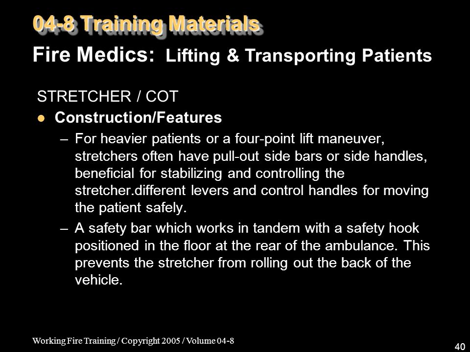 Working Fire Training / Copyright 2005 / Volume 04-8 40 STRETCHER / COT Construction/Features –For heavier patients or a four-point lift maneuver, stretchers often have pull-out side bars or side handles, beneficial for stabilizing and controlling the stretcher.different levers and control handles for moving the patient safely.