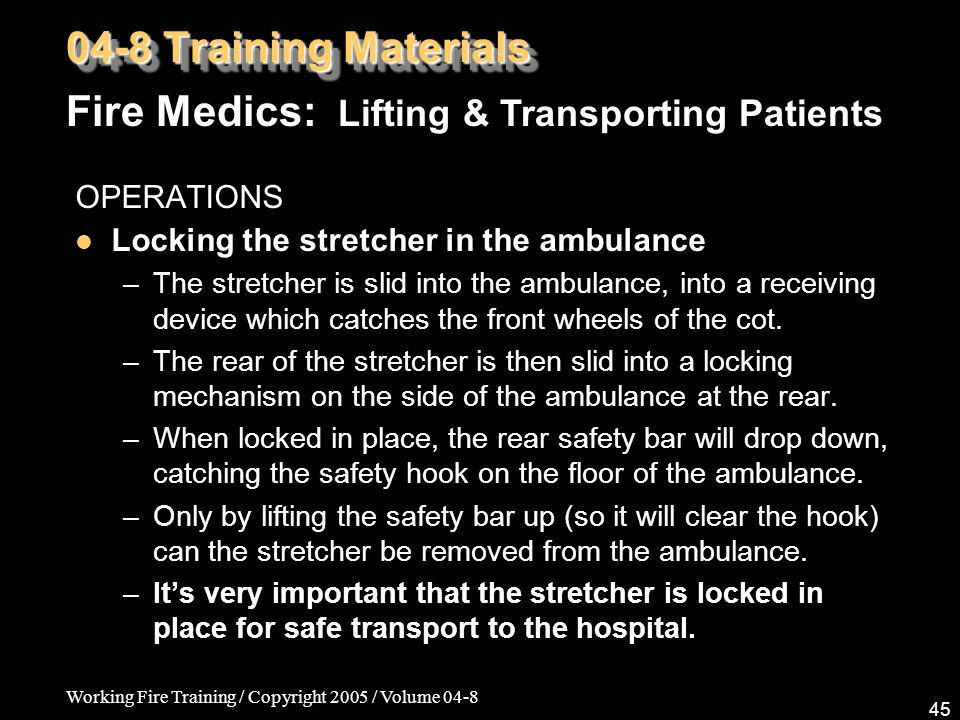 Working Fire Training / Copyright 2005 / Volume 04-8 45 OPERATIONS Locking the stretcher in the ambulance –The stretcher is slid into the ambulance, into a receiving device which catches the front wheels of the cot.