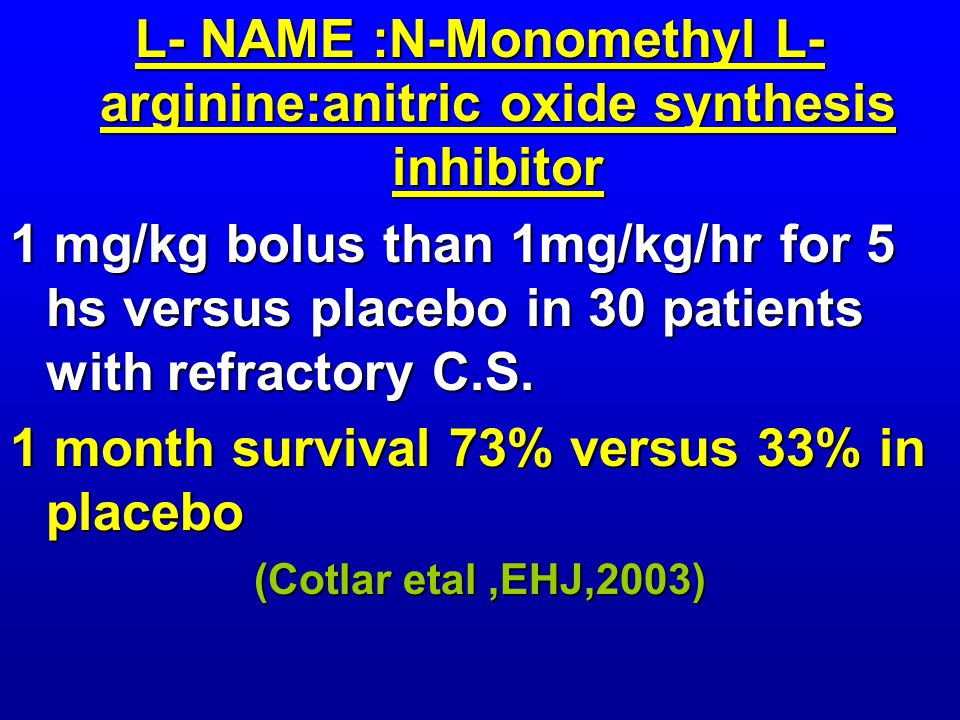 L- NAME :N-Monomethyl L- arginine:anitric oxide synthesis inhibitor 1 mg/kg bolus than 1mg/kg/hr for 5 hs versus placebo in 30 patients with refractory C.S.