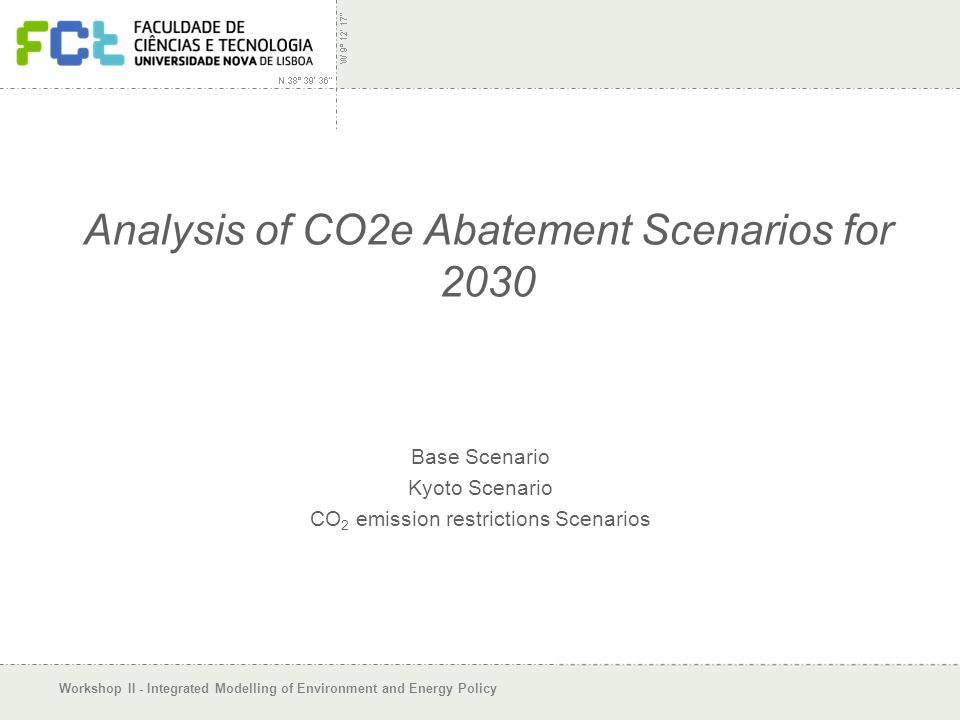 Workshop II - Integrated Modelling of Environment and Energy Policy Analysis of CO2e Abatement Scenarios for 2030 Base Scenario Kyoto Scenario CO 2 emission restrictions Scenarios
