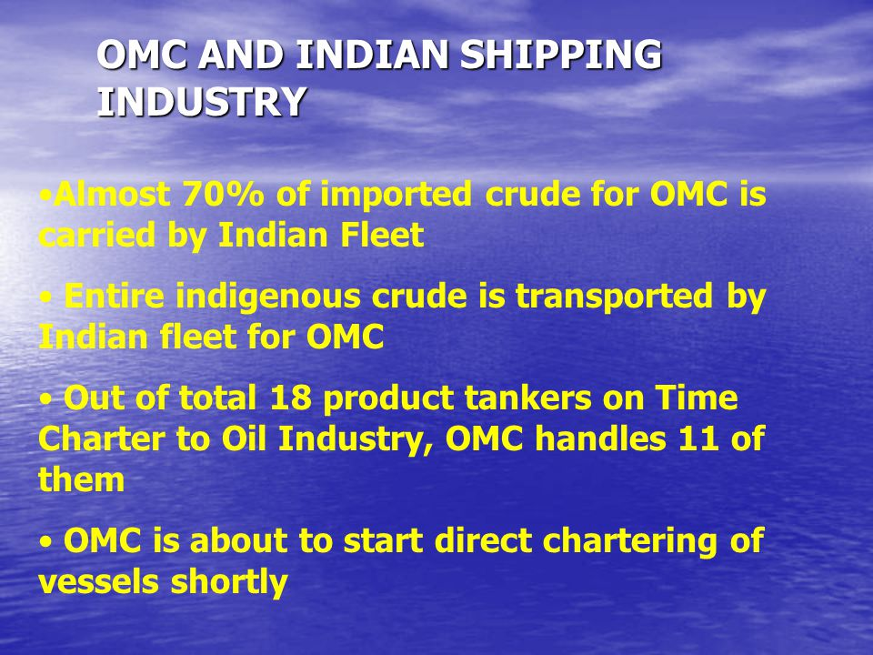 OMC AND INDIAN SHIPPING INDUSTRY Almost 70% of imported crude for OMC is carried by Indian Fleet Entire indigenous crude is transported by Indian flee