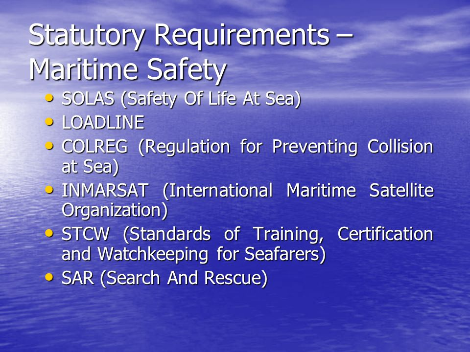 Statutory Requirements – Maritime Safety SOLAS (Safety Of Life At Sea) SOLAS (Safety Of Life At Sea) LOADLINE LOADLINE COLREG (Regulation for Preventi