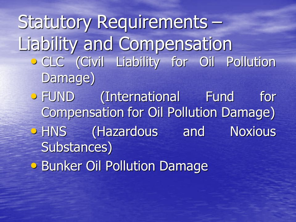 Statutory Requirements – Liability and Compensation CLC (Civil Liability for Oil Pollution Damage) CLC (Civil Liability for Oil Pollution Damage) FUND