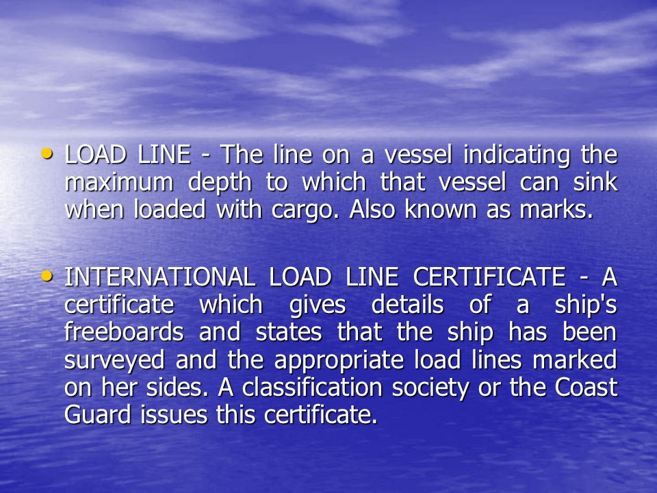 LOAD LINE - The line on a vessel indicating the maximum depth to which that vessel can sink when loaded with cargo. Also known as marks. LOAD LINE - T