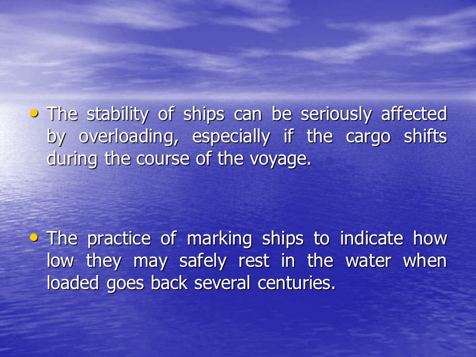 The stability of ships can be seriously affected by overloading, especially if the cargo shifts during the course of the voyage. The stability of ship