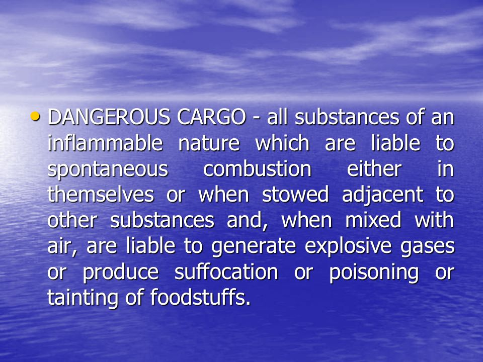 DANGEROUS CARGO - all substances of an inflammable nature which are liable to spontaneous combustion either in themselves or when stowed adjacent to o