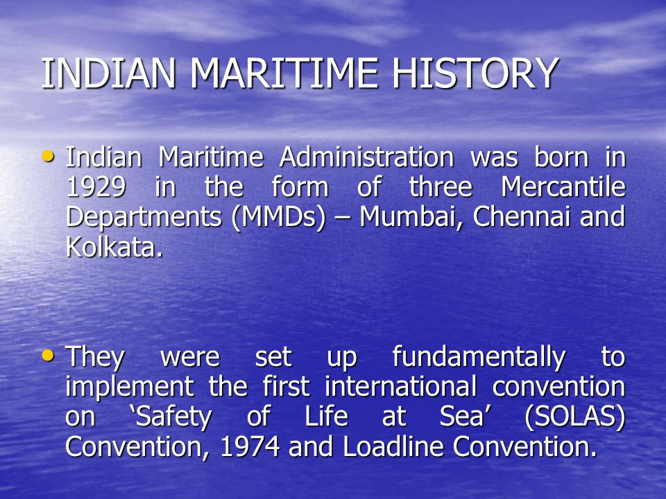 INDIAN MARITIME HISTORY Indian Maritime Administration was born in 1929 in the form of three Mercantile Departments (MMDs) – Mumbai, Chennai and Kolka