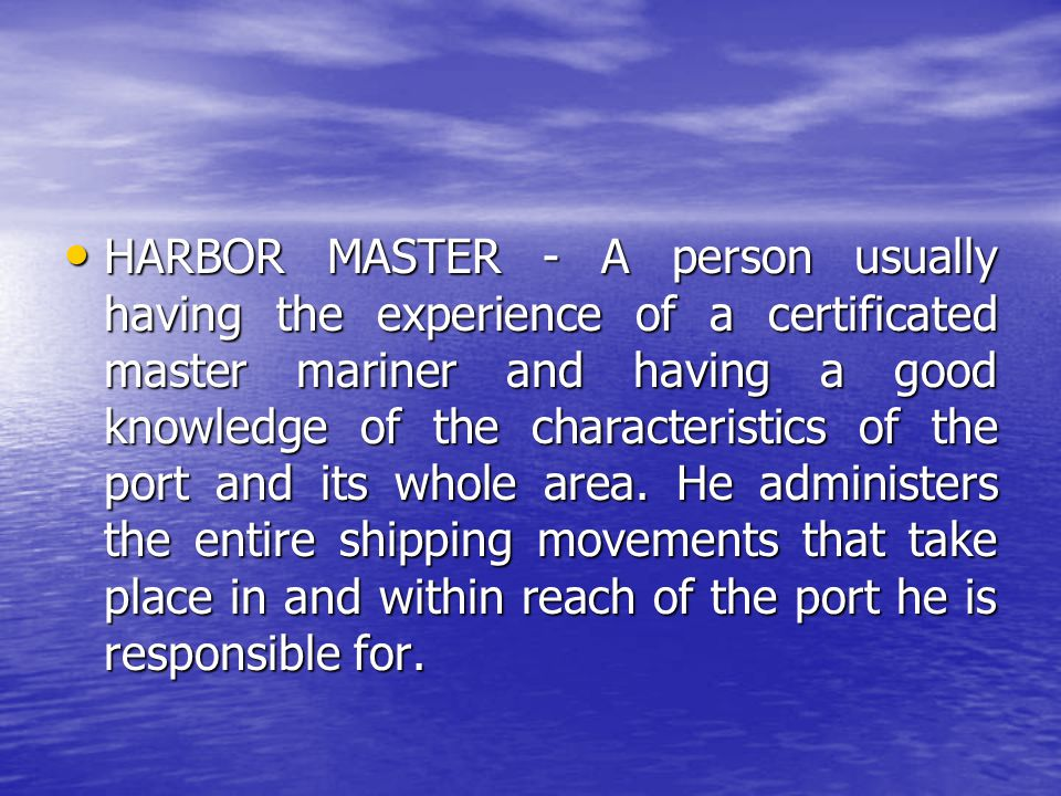 HARBOR MASTER - A person usually having the experience of a certificated master mariner and having a good knowledge of the characteristics of the port