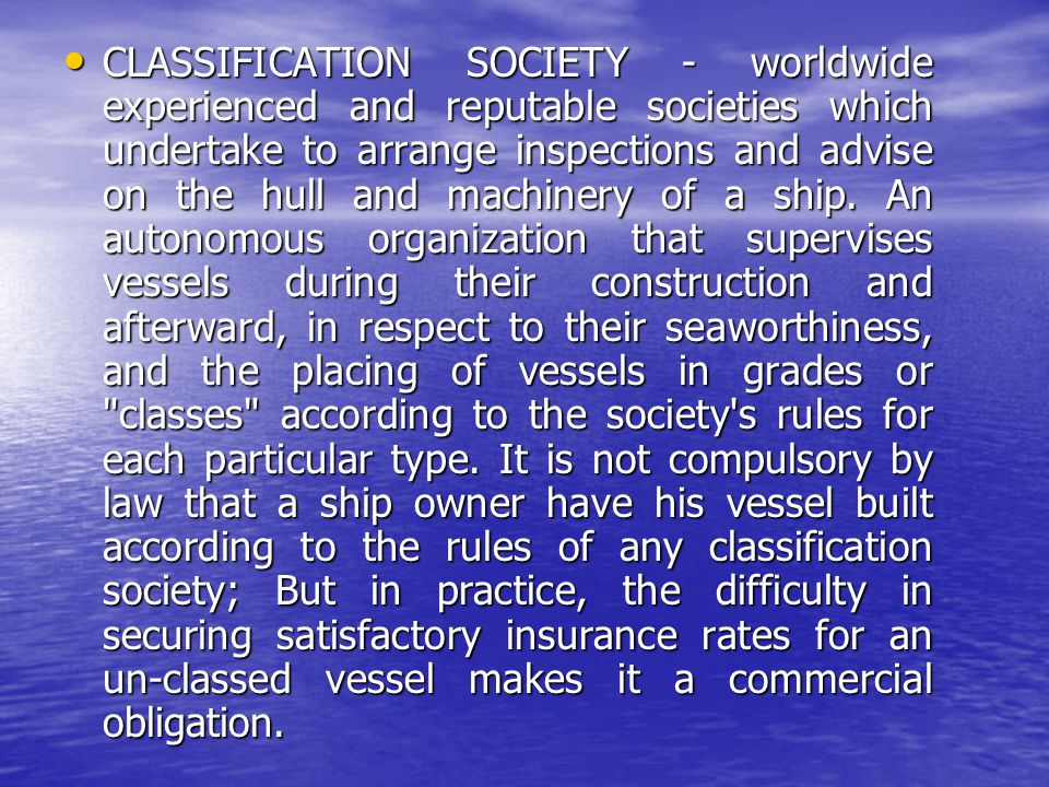 CLASSIFICATION SOCIETY - worldwide experienced and reputable societies which undertake to arrange inspections and advise on the hull and machinery of