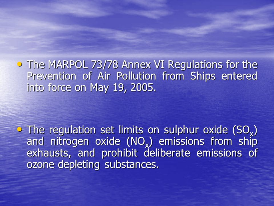 The MARPOL 73/78 Annex VI Regulations for the Prevention of Air Pollution from Ships entered into force on May 19, 2005. The MARPOL 73/78 Annex VI Reg