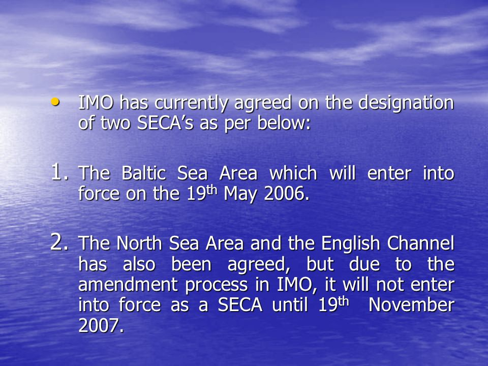 IMO has currently agreed on the designation of two SECA's as per below: IMO has currently agreed on the designation of two SECA's as per below: 1. The