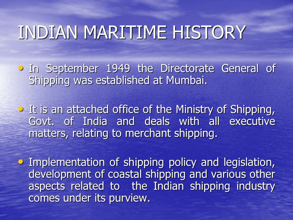 INDIAN MARITIME HISTORY In September 1949 the Directorate General of Shipping was established at Mumbai. In September 1949 the Directorate General of