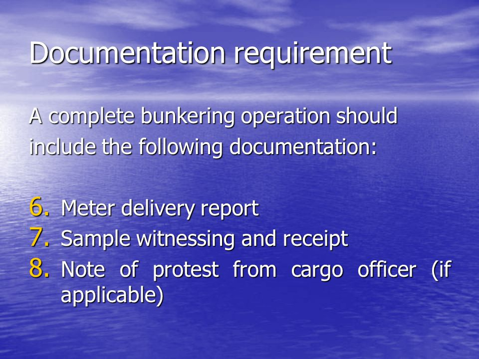 Documentation requirement A complete bunkering operation should include the following documentation: 6. Meter delivery report 7. Sample witnessing and