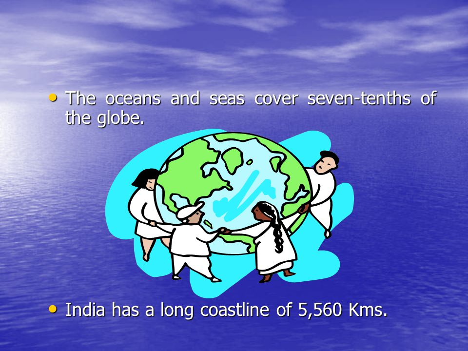 The oceans and seas cover seven-tenths of the globe. The oceans and seas cover seven-tenths of the globe. India has a long coastline of 5,560 Kms. Ind