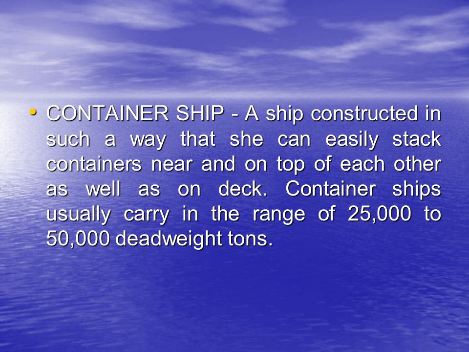 CONTAINER SHIP - A ship constructed in such a way that she can easily stack containers near and on top of each other as well as on deck. Container shi