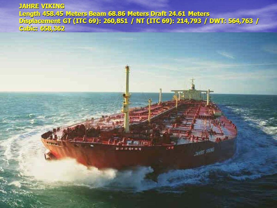 JAHRE VIKING Length 458.45 Meters Beam 68.86 Meters Draft 24.61 Meters Displacement GT (ITC 69): 260,851 / NT (ITC 69): 214,793 / DWT: 564,763 / Cubic