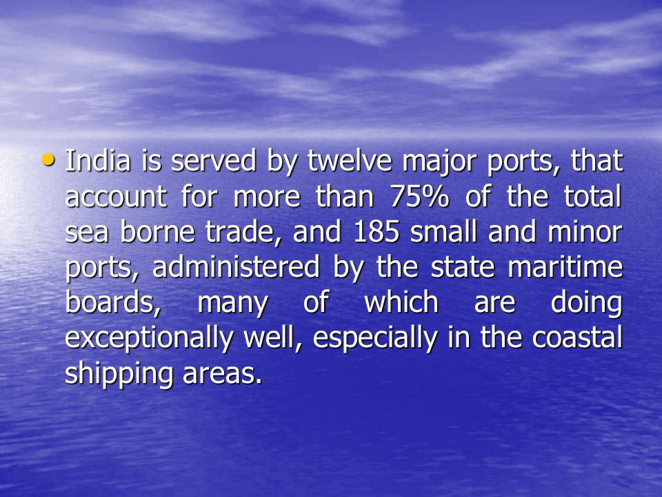 India is served by twelve major ports, that account for more than 75% of the total sea borne trade, and 185 small and minor ports, administered by the