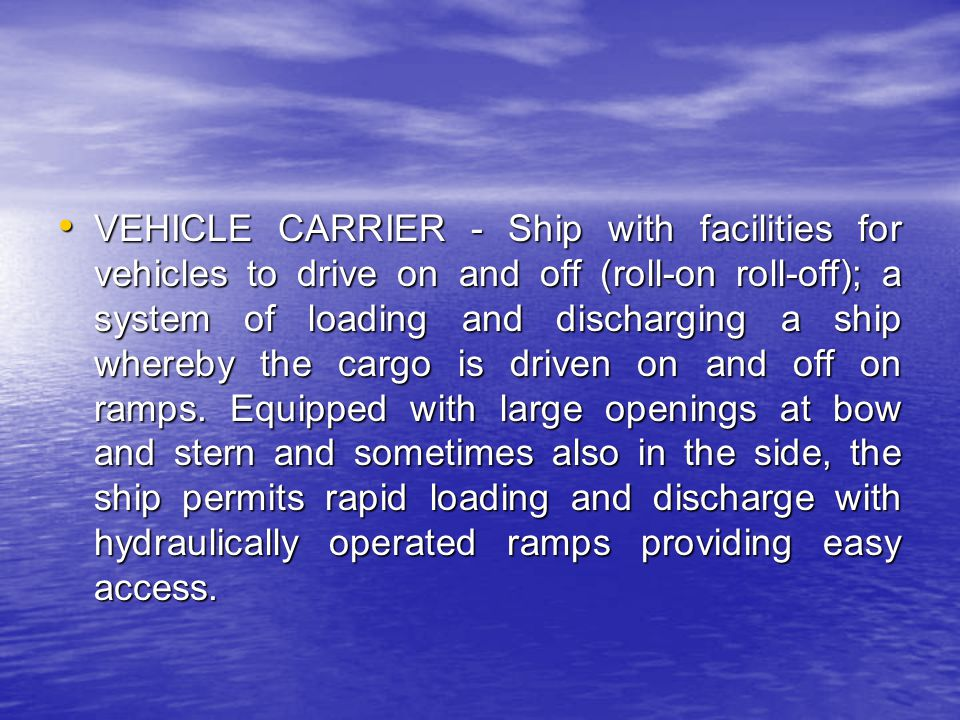 VEHICLE CARRIER - Ship with facilities for vehicles to drive on and off (roll-on roll-off); a system of loading and discharging a ship whereby the car
