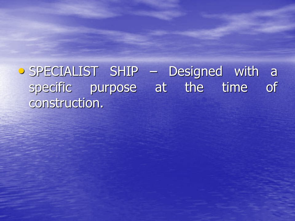 SPECIALIST SHIP – Designed with a specific purpose at the time of construction. SPECIALIST SHIP – Designed with a specific purpose at the time of cons